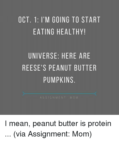 Dank, Protein, and Reese's: OCT. 1: I'M GOING TO START  EATING HEALTHY!  UNIVERSE: HERE ARE  REESE'S PEANUT BUTTER  PUMPKINS  ASSIGNMENT  M O M I mean, peanut butter is protein ...   (via Assignment: Mom)