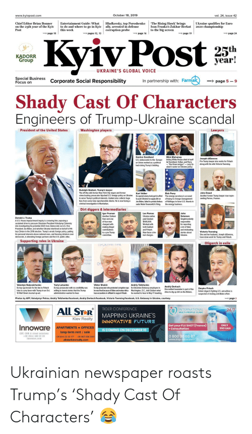 "All Star, Crime, and Energy: October 18, 2019  www.kyivpost.com  vol. 24, issue 42  Hladkovsky, top Poroshenko  ally, arrested in defense  corruption probe  Chief Editor Brian Bonner  on the 25th year of the Kyiv  Post  The Rising Hawk' brings  Ivan Franko's Zakhar Berkut  to the big screen  Ukraine qualifies for Euro  2020 championship  Entertainment Guide: What  to do and where to go in Kyiv  this week  page 10  page 16  page 24  pages 12, 13  page 19  ivPost  Ky  KADORR  Group  year!  UKRAINE'S GLOBAL VOICE  Special Business  Focus on  Corporate Social Responsibility  In partnership with: Farmak  page 5-9  Shady Cast Of Characters  Engineers of Trump-Ukraine scandal  Washington players  President of the United States  Lawyers  Gordon Sondland  U.S. ambassador to the Europe  an Union worked as a political  hack doing Trump's bidding.  Mick Mulvaney  Acting White House chief of staff  let Sondland, Volker, and Perry  ""the three amigos""-carry Gi  uliani's water on Ukraine policy.  Joseph diGenova  Pro-Trump lawyer also works for Firtash  along with his wife Victoria Toensing.  Rudolph Giuliani, Trump's lawyer  The off-the-rails former New York City mayor and former  crime-busting prosecutor hijacked U.S. foreign policy on Ukraine  John Dowd  Another former Trump lawyer now repre  senting Parnas, Fruman.  Kurt Volker  Rick Perry  The energy secretary is accused  of trying to change management  of Naftogaz to favor U.S. friends in  the energy business  Ex-special envoy took part in effort  to push Ukraine to supply dirt on  Joe Biden, failed to protest Ambas-  sador Marie Yovanovitch's firing.  to serve Trump's political interests. Giuliani also collects huge  fees from some truly reprehensible clients. He is now facing a  criminal investigation in Manhattan.  Dirt diggers & intermediaries  Igor Fruman  Lev Parnas  John  Another Giuliani  Ukraine native  Solomon  Donald J. Trump  AU.S. House impeachment inquiry is cornering him, exposing a  sustained drive to pressure Ukrainian President Volodymyr Zelensky  into investigating his potential 2020 rival, Democratic ex-U.S. Vice  President Joe Biden, and whether Ukraine interfered on behalf of Hil  lary Clinton in the 2016 election. Trump's erratic foreign policy, putting  his personal interests above national ones, and favoring dictators over  democrats, is alienating foreiqn partners and the U.S. public alike.  Singlehandedly  fixer and one  paid Giuliani  $500,000  Worked with  of four men  responsible  for reporting  a lot of false  charged with  making illegal  contributions  both Guiliani  and Firtash.  and misleading  Victoria Toensing  to a pro-Trump  committee.  Now faces crim  stories about  inal charges  Ukraine  She and her husband, Joseph diGenova,  have done work for Trump and Firtash.  exandria Sheriff's Offic  Aandria Sheriffs e  Supporting roles in Ukraine  Oligarch in exile  TIPORYPATYPA  A!  Of  Valentyn Nalyvaichenko  Ex-top spy known for his ties to Firtash  Andriy Telizhenko  Ex-Ukrainian Embassy employee in  Washington, D.C., told Giuliani what  Yuriy Lutsenko  Ex-top prosecutor with no credibility was  willing to invent stories that the Trump  Viktor Shokin  Andriy Derkach  Discredited lawmaker is part of the  drive to dig up dirt on the Bidens  Ex-top prosecutor who protected corruption says  he was fired because of Biden and makes ridicu  lous accusations in affidavit to support Firtash.  Dmytro Firtash  tries to curry favor with Trump in an Oct  10 Wall Street Journal op-ed.  Exiled oligarch fighting U.S. extradition is  suspected of stoking anti-Biden effort  administration wanted to hear.  he wanted to hear in May 17 meeting.  page 2  Photos by AFP, Volodymyr Petrov, Andriy Telizhenko/facebook, Andriy Derkach/facebook, Victoria Toensing/facebook, U.S. Embassy in Ukraine, courtesy.  All STAR  TIGER CONFERENCE  INTERNATIONAL  24/7  MULTI-PROFILE CLINIC  MAPPING UKRAINE'S  Kiev Realty  INNOVATIVE FUTURE  Get your FLU SHOT (France)  +Consultation  ONLY  Innoware APARTMENTS OFFICES  550 UAH  IS COMING ON DECEMBER 10  long-term rent / sale  ERP, CRM& cloud solutions  +38 (044) 490 22 20  Innoware.com  0 800 30 86 87  www.imp-clinic.com  +38 (044) 22 33 177  +38 (067) 656 2023  allstarkievrealty.com Ukrainian newspaper roasts Trump's 'Shady Cast Of Characters' 😂"