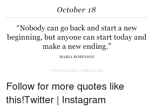 """Instagram, Target, and Twitter: October 18  """"Nobody can go back and start a new  beginning, but anyone can start today and  make a new ending.""""  MARIA ROBINSON  TYPELIKEAGIRLTUMBLR.COM Follow for more quotes like this!Twitter   Instagram"""