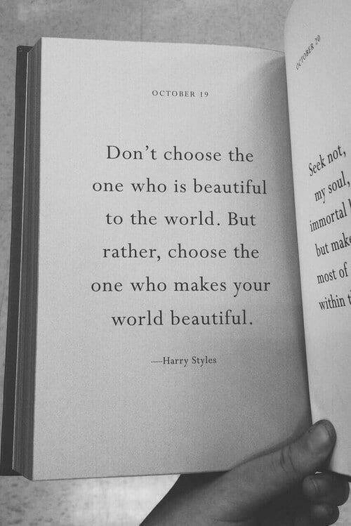 Is Beautiful: OCTOBER 19  Don't choose the  one who is beautiful  Seek not,  to the world. But  my soul  immortal  but make  rather, choose the  one who makes your  most of  world beautiful  within t  --Harry Styles