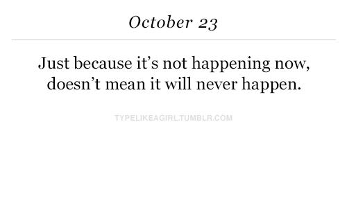 Not Happening: October 23  Just because it's not happening now,  doesn't mean it will never happen.  YPELIKEAGIRLTUMBLR.COM