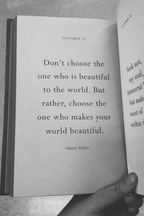 Is Beautiful: OCTOBER 9  Don't choose the  t n  one who is beautiful  to the world. But  rather, choose the  one who makes your  world beautiful.  most of  within t  Harry Styles