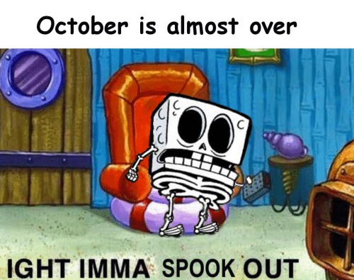 ight: October is almost over  IGHT IMMA SPOOK OUT