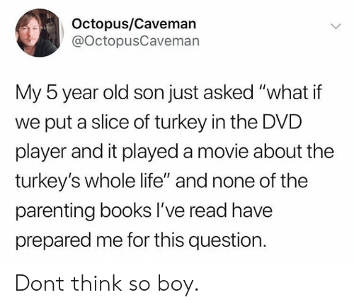 "caveman: Octopus/Caveman  @OctopusCaveman  My 5 year old son just asked ""what if  we put a slice of turkey in the DVD  player and it played a movie about the  turkey's whole life"" and none of the  parenting books lI've read have  prepared me for this question Dont think so boy."