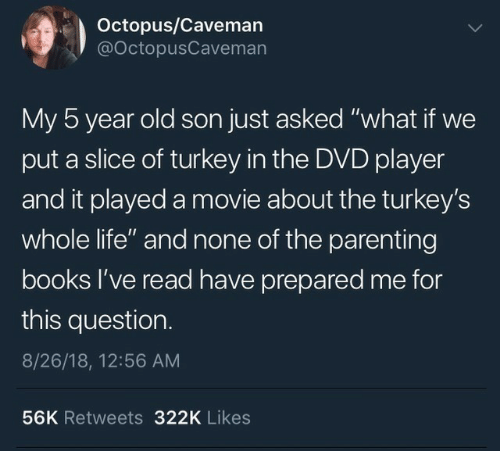 "caveman: Octopus/Caveman  @OctopusCaveman  My 5 year old son just asked ""what if we  put a slice of turkey in the DVD player  and it played a movie about the turkey's  whole life"" and none of the parenting  books l've read have prepared me for  this question.  8/26/18, 12:56 AM  56K Retweets 322K Likes"