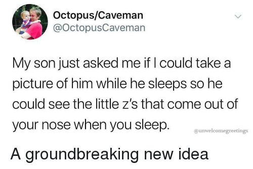 caveman: Octopus/Caveman  @OctopusCaveman  My son just asked me if I could take a  picture of him while he sleeps so he  could see the little z's that come out of  your nose when you sleep.  @unwelcomegreetings A groundbreaking new idea