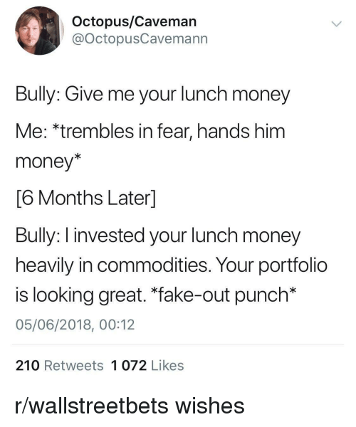 "caveman: Octopus/Caveman  @octopusCavemann  Bully: Give me your lunch money  Me: *trembles in fear, hands him  money*  6 Months Laterl  Buly: I invested your lunch money  heavily in commodities. Your portfolio  is looking great. ""fake-out punch*  05/06/2018, 00:12  210 Retweets 1 072 Likes r/wallstreetbets wishes"