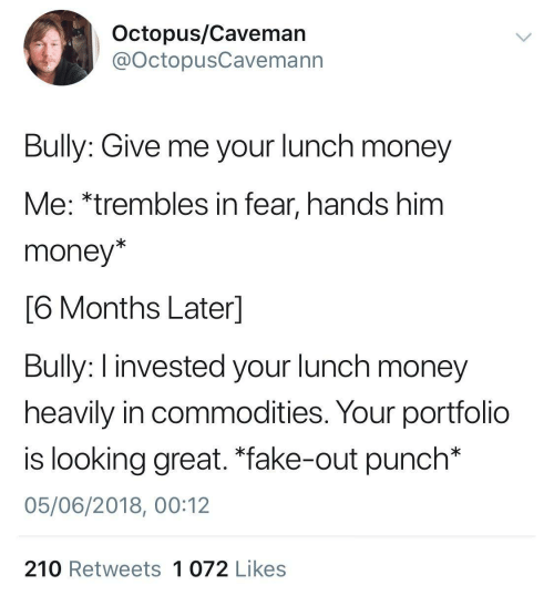 "caveman: Octopus/Caveman  @OctopusCavemann  Bully: Give me your lunch money  Me: *trembles in fear, hands him  money*  6 Months Laterl  Bully: I invested your lunch money  heavily in commodities. Your portfolio  is looking great. ""fake-out punch*  05/06/2018, 00:12  210 Retweets 1 072 Likes"