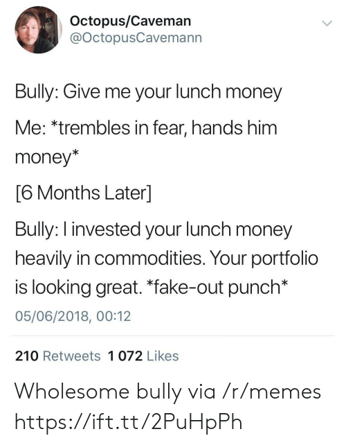"caveman: Octopus/Caveman  @OctopusCavemann  Bully: Give me your lunch money  Me: *trembles in fear, hands him  money*  6 Months Laterl  Bully: I invested your lunch money  heavily in commodities. Your portfolio  is looking great. ""fake-out punch*  05/06/2018, 00:12  210 Retweets 1 072 Likes Wholesome bully via /r/memes https://ift.tt/2PuHpPh"
