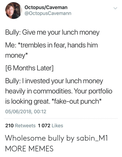 "caveman: Octopus/Caveman  @OctopusCavemann  Bully: Give me your lunch money  Me: *trembles in fear, hands him  money*  6 Months Laterl  Bully: I invested your lunch money  heavily in commodities. Your portfolio  is looking great. ""fake-out punch*  05/06/2018, 00:12  210 Retweets 1 072 Likes Wholesome bully by sabin_M1 MORE MEMES"