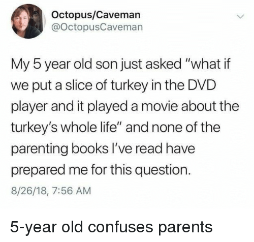"caveman: Octopus/Caveman  @OctopusCavemarn  My 5 year old son just asked ""what if  we put a slice of turkey in the DVD  player and it played a movie about the  turkey's whole life"" and none of the  parenting books I've read have  prepared me for this question.  8/26/18, 7:56 AM 5-year old confuses parents"