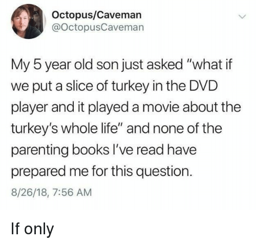 """caveman: Octopus/Caveman  @OctopusCavemarn  My 5 year old son just asked """"what if  we put a slice of turkey in the DVD  player and it played a movie about the  turkey's whole life"""" and none of the  parenting books I've read have  prepared me for this question.  8/26/18, 7:56 AM If only"""
