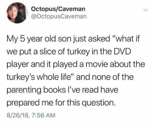 "caveman: Octopus/Caveman  @octopusCavemarn  My 5 year old son just asked ""what if  we put a slice of turkey in the DVD  player and it played a movie about the  turkey's whole life"" and none of the  parenting books I've read have  prepared me for this question.  8/26/18, 7:56 AM"
