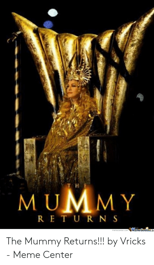 Vricks: od  M UMMY  RE T U R N S The Mummy Returns!!! by Vricks - Meme Center