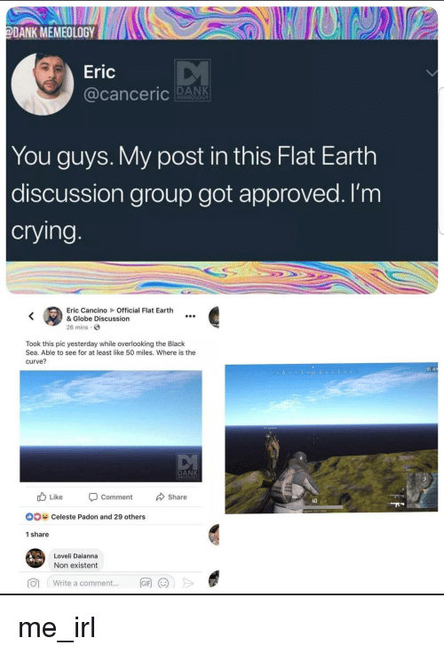 Non Existent: ODANK MEMEOLOGY  Eric  MEMEOLOGY  You guys. My post in this Flat Earth  discussion group got approved. I'm  crying  Eric Cancino Official Flat Earth  & Globe Discussion  26 mins.  Took this pic yesterday while overlooking the Black  Sea. Able to see for at least like 50 miles. Where is the  curve?  02  DANK  Like  Comment  Share  40  DO  Celeste Padon and 29 others  1 share  Loveli Daianna  Non existent  write a comment  丽())> me_irl