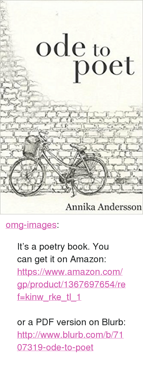 "ode: ode to  poet  Annika Andersson <p><a href=""https://omg-images.tumblr.com/post/169958452052/its-a-poetry-book-you-can-get-it-on-amazon"" class=""tumblr_blog"">omg-images</a>:</p><blockquote><p>  It's a poetry book. You can get it on Amazon: <a href=""https://www.amazon.com/gp/product/1367697654/ref=kinw_rke_tl_1"">https://www.amazon.com/gp/product/1367697654/ref=kinw_rke_tl_1</a><br/><br/>or a PDF version on Blurb: <br/><a href=""http://www.blurb.com/b/7107319-ode-to-poet"">http://www.blurb.com/b/7107319-ode-to-poet</a>  <br/></p></blockquote>"