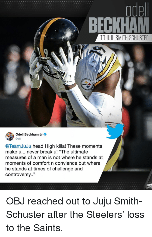 "Head, Memes, and Odell Beckham Jr.: odel  BECKHAM  TO JUJU SMITH-SCHUSTER  Odell Beckham Jr e  @obj  @TeamJuJu head High killa! These moments  make u... never break u! ""The ultimate  measures of a man is not where he stands at  moments of comfort n convience but where  he stands at times of challenge and  controversy..""  PORTS OBJ reached out to Juju Smith-Schuster after the Steelers' loss to the Saints."