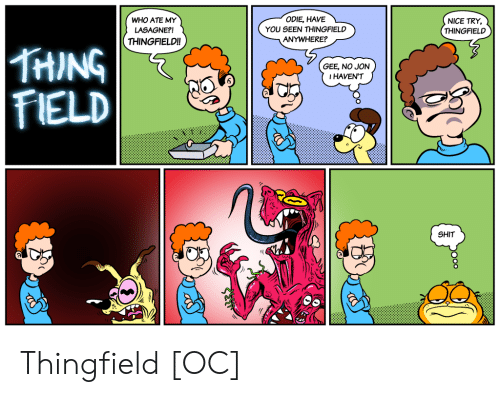 odie: ODIE, HAVEL  WHO ATE MY  LASAGNE?!  THINGFIELD!!  YOU SEEN THINGFIELD  ANYWHERE?  NICE TRY,  THINGFIELD  THING  FIELD  GEE, NO JON  IHAVEN'T  SHIT Thingfield [OC]