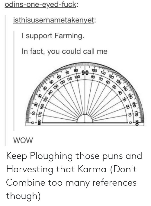 Harvesting: odins-one-eyed-fuck:  isthisusernametakenyet:  I support Farming.  In fact, you could call me  90  60 70  WOW  120 130 140 150 160 170  50 40  818-  0 20 10 o  180 170 160 150 140 130 1  10 20 30 40 50  180 Keep Ploughing those puns and Harvesting that Karma (Don't Combine too many references though)