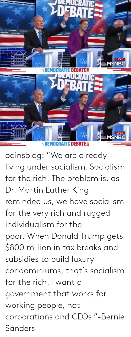 "Dr: odinsblog:    ""We are already living under socialism. Socialism for the rich. The problem is, as Dr. Martin Luther King reminded us, we have socialism for the very rich and rugged individualism for the poor. When Donald Trump gets $800 million in tax breaks and subsidies to build luxury condominiums, that's socialism for the rich. I want a government that works for working people, not corporations and CEOs.""-Bernie Sanders"