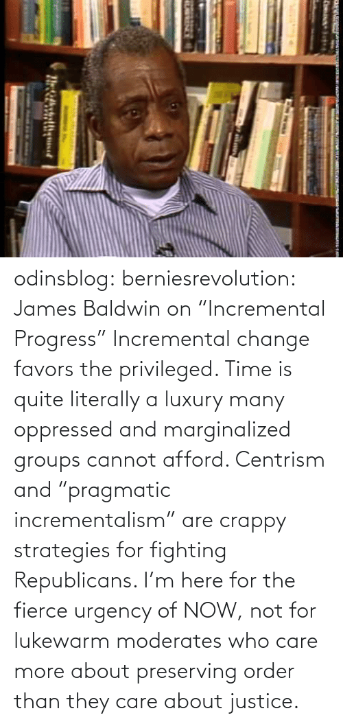 "Change: odinsblog:  berniesrevolution:  James Baldwin on ""Incremental Progress""  Incremental change favors the privileged. Time is quite literally a luxury many oppressed and marginalized groups cannot afford. Centrism and ""pragmatic incrementalism"" are crappy strategies for fighting Republicans. I'm here for the fierce urgency of NOW, not for lukewarm moderates who care more about preserving order than they care about justice."