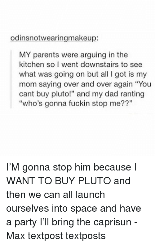 "Dad, Memes, and Parents: odinsnotwearingmakeup:  MY parents were arguing in the  kitchen so I went downstairs to see  what was going on but all I got is my  mom saying over and over again ""You  cant buy pluto!"" and my dad ranting  ""who's gonna fuckin stop me??"" I'M gonna stop him because I WANT TO BUY PLUTO and then we can all launch ourselves into space and have a party I'll bring the caprisun - Max textpost textposts"