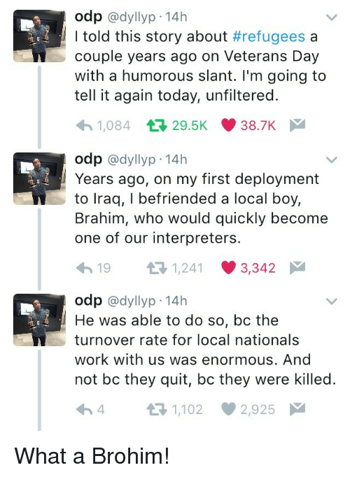 humorous: odp @dyllyp-14h  I told this story about #refugees a  couple years ago on Veterans Day  with a humorous slant. I'm going to  tell it again today, unfiltered.  1,084 29.5K 38.7K  odp @dyllyp-14h  Years ago, on my first deployment  to lraq, I befriended a local boy,  Brahim, who would quickly become  one of our interpreters.  19 3 1241 3342  odp @dyllyp 14h  He was able to do so, bc the  turnover rate for local nationals  work with us was enormous. And  not bc they quit, bc they were killed.  4 t-1,102 2,925 What a Brohim!