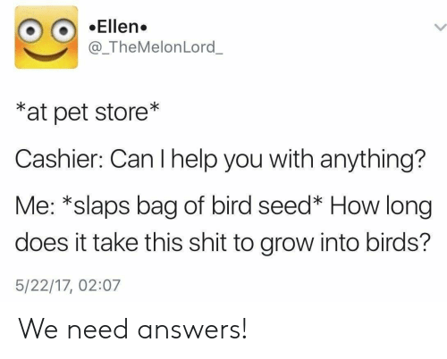 Shit, Birds, and Help: OEllen.  @_TheMelonLord  *at pet store*  Cashier: Can I help you with anything?  Me: *slaps bag of bird seed* How long  does it take this shit to grow into birds?  5/22/17, 02:07 We need answers!