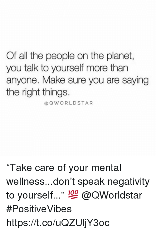 "All The, Don, and Planet: Of all the people on the planet,  you talk to yourself more than  anyone. Make sure you are saying  the right things.  OWORLDSTAR ""Take care of your mental wellness...don't speak negativity to yourself..."" 💯  @QWorldstar #PositiveVibes https://t.co/uQZUljY3oc"
