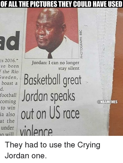 """Crying, Jordans, and Nba: OF ALL THE PICTURES THEY COULD HAVE USED  cs 2016.""""  Jordan: I can no longer  ve been  stay silent  the Rio  Sweden,  boast a  Jordan speaks  football  coming  ONBAMEMES  out on US race  to win  ia also  at the  under violence They had to use the Crying Jordan one."""