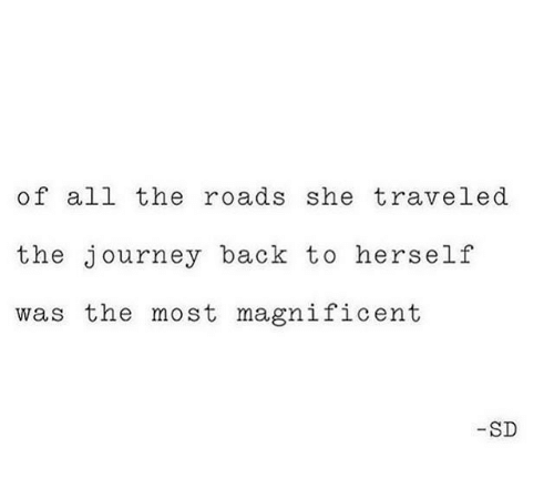 Journey, Magnificent, and All The: of all the roads she traveled  the journey back to herself  was the most magnificent  -SD