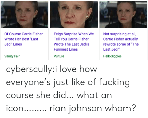 """Carrie Fisher, Fucking, and Jedi: Of Course Carrie Fisher  Wrote Her Best 'Last  Jedi' Lines  Feign Surprise When We  Tell You Carrie Fisher  Wrote The Last Jedi's  Funniest Lines  Vulture  Not surprising at all,  Carrie Fisher actually  rewrote some of """"The  Last Jedi""""  Vanity Fain  HelloGiggles cyberscully:i love how everyone's just like of fucking course she did… what an icon………rian johnson whom?"""
