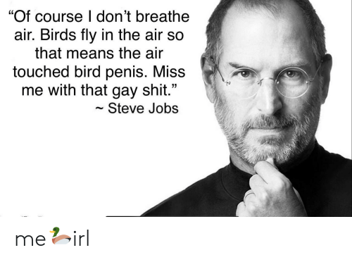 "miss me: ""Of course I don't breathe  air. Birds fly in the air so  that means the air  touched bird penis. Miss  me with that gay shit.""  Steve Jobs me🦆irl"
