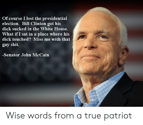 Miss Me With That: Of course I lost the presidential  election. Bill Clinton got his  dick sucked in the White House.  What if I sat in a place where his  dick touched? Miss me with that  gay shit  Senator John McCain Wise words from a true patriot