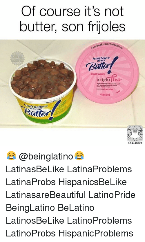 frijoles: Of course it's not  butter, son frijoles  ebook.com/s  I can't believe  its not  Buten  prouity supports  r1  an't believe  its no  SC: BLSNAPZ 😂 @beinglatino😂 LatinasBeLike LatinaProblems LatinaProbs HispanicsBeLike LatinasareBeautiful LatinoPride BeingLatino BeLatino LatinosBeLike LatinoProblems LatinoProbs HispanicProblems