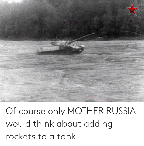 rockets: Of course only MOTHER RUSSIA would think about adding rockets to a tank