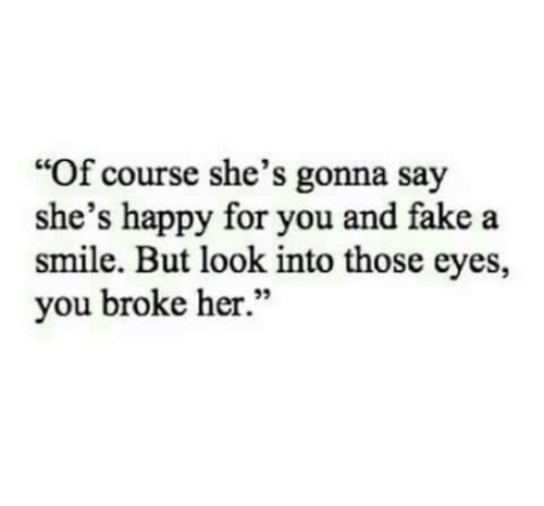 """Fake, Happy, and Smile: """"Of course she's gonna say  she's happy for you and fake a  smile. But look into those eyes,  you broke her.""""  95"""