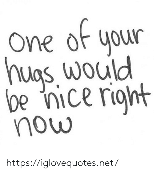 Would Be: of  e  One  your  hugs. would  be nice right  now https://iglovequotes.net/