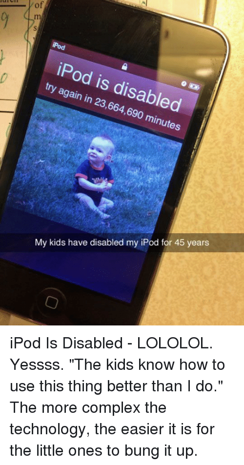 """lololol: of  iPod is disabled  try again in 23,664,690 minutes  My kids have disabled my iPod for 45 years iPod Is Disabled - LOLOLOL. Yessss. """"The kids know how to use this thing better than I do."""" The more complex the technology, the easier it is for the little ones to bung it up."""