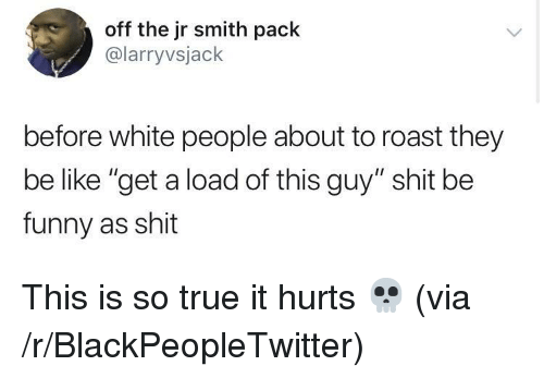 "Be Like, Blackpeopletwitter, and Funny: off the jr smith pack  @larryvsjack  before white people about to roast they  be like ""get a load of this guy"" shit be  funny as shit <p>This is so true it hurts 💀 (via /r/BlackPeopleTwitter)</p>"