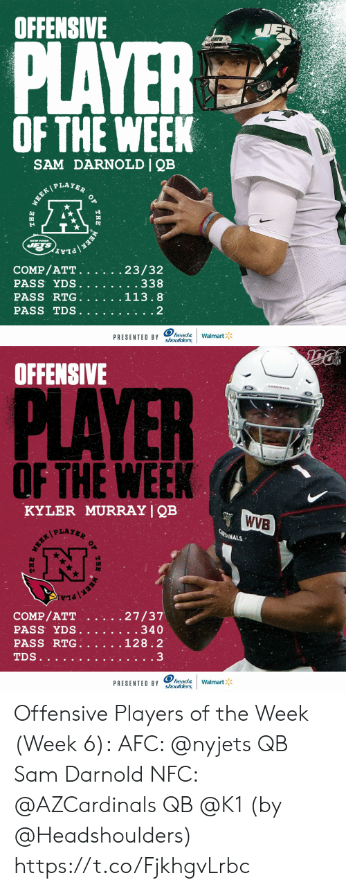 the the: OFFENSIVE  JET  PLAYER  OF THE WEEK  SAM DARNOLD | QB  WEEK PLAYER  NEW YOR  JETS  EEK PLA  COMP/ATT.  PASS YDS.  PASS RTG.  23/32  . . 338  113.8  PASS TDS  2  head&  shoulders  Walmart  PRESENTED BY  OF  THE  THE   NFL  OFFENSIVE  CANDINALS  PLAYER  OF THE WEEK  KYLER MURRAY | QB  WVB  CARDINALS  27/37  . . 340  COMP/ATT  PASS YDS.  PASS RTG.  128.2  3  TDS..  head&  shoulders  Walmart  PRESENTED BY  THE  OF  THE Offensive Players of the Week (Week 6):  AFC: @nyjets QB Sam Darnold NFC: @AZCardinals QB @K1   (by @Headshoulders) https://t.co/FjkhgvLrbc