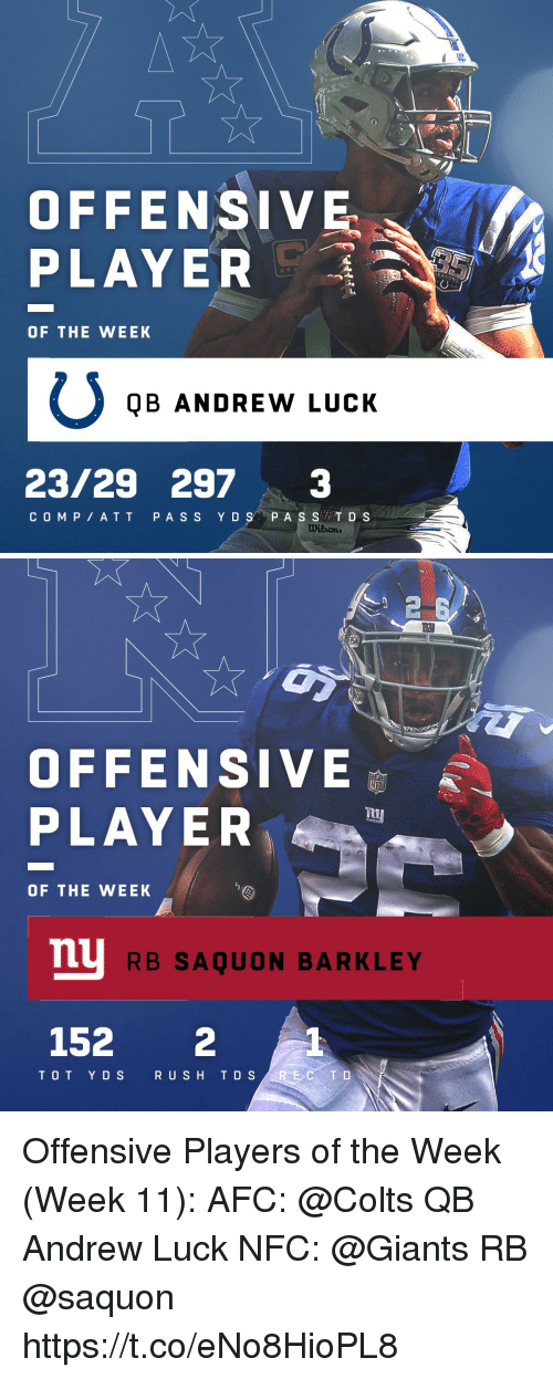 Andrew Luck: OFFENSIVE  PLAYER  OF THE WEEK  QB ANDREW LUCK  23/29 2973  COM P ATT PA S S Y DS P A S ST D S   2  四  OFFENSIVE  PLAYE  OF THE WEEK  mu  RB SAQUON BARKLEY  152 2  TOT Y DS  R USH T D S Offensive Players of the Week (Week 11):  AFC: @Colts QB Andrew Luck NFC: @Giants RB @saquon https://t.co/eNo8HioPL8