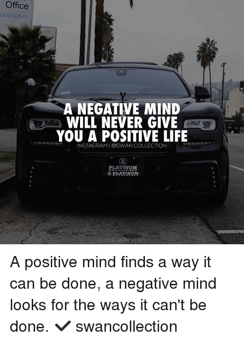Positive Life: Office  s & Graphics  A NEGATIVE MIND  WILL NEVER GIVE  YOU A POSITIVE LIFE  INSTAGRAMIOSWAN COLLECTION  PLATINDM A positive mind finds a way it can be done, a negative mind looks for the ways it can't be done. ✔️ swancollection