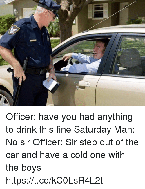 Have A Cold: Officer: have you had anything to drink this fine Saturday Man: No sir Officer: Sir step out of the car and have a cold one with the boys https://t.co/kC0LsR4L2t