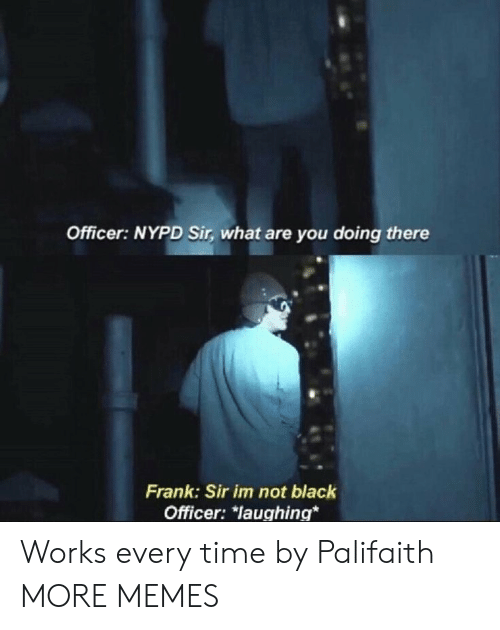 Nypd: Officer: NYPD Sir, what are you doing there  Frank: Sir im not black  Officer: Taughing* Works every time by Palifaith MORE MEMES