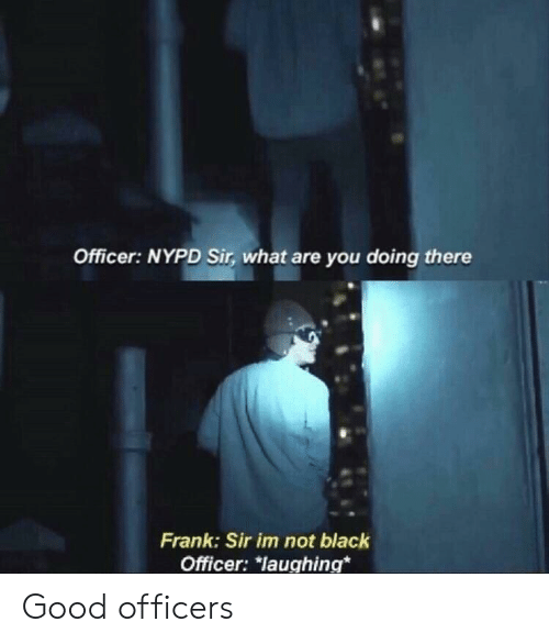 Nypd: Officer: NYPD Sir, what are you doing there  Frank: Sir im not black  Officer: *laughing* Good officers