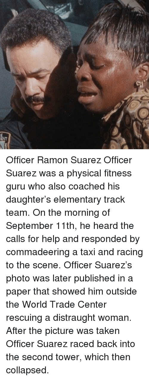 guru: Officer Ramon Suarez Officer Suarez was a physical fitness guru who also coached his daughter's elementary track team. On the morning of September 11th, he heard the calls for help and responded by commadeering a taxi and racing to the scene. Officer Suarez's photo was later published in a paper that showed him outside the World Trade Center rescuing a distraught woman. After the picture was taken Officer Suarez raced back into the second tower, which then collapsed.