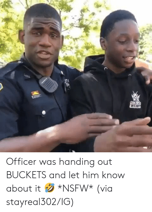 Nsfw, Him, and Via: Officer was handing out BUCKETS and let him know about it 🤣 *NSFW*  (via stayreal302/IG)