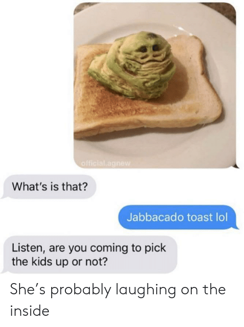 Lol, Kids, and Toast: official.agnew  What's is that?  Jabbacado toast lol  Listen, are you coming to pick  the kids up or not? She's probably laughing on the inside