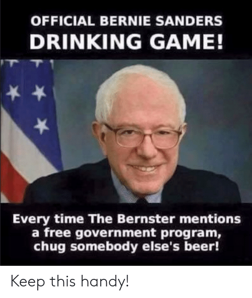 Beer, Bernie Sanders, and Drinking: OFFICIAL BERNIE SANDERS  DRINKING GAME!  Every time The Bernster mentions  a free government program,  chug somebody else's beer! Keep this handy!